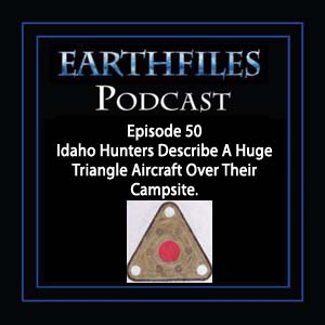 Episode 50 - Idaho Hunters Describe A Huge Triangle Aircraft Over Their Campsite.